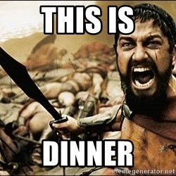 This Is Sparta Meme - this is Dinner