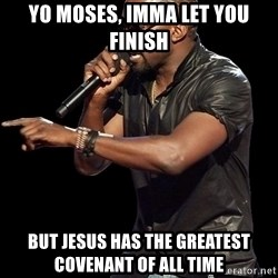 Kanye West - Yo Moses, Imma let you finish But Jesus has the greatest covenant of all time