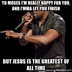 Kanye West - Yo Moses i'm really happy for you, and i'mma let you finish but Jesus is the greatest of all time