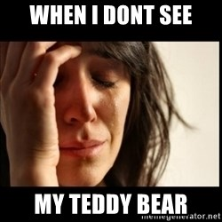 First World Problems - When i dont see My teddy bear