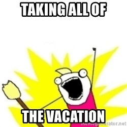 x all the y - Taking all of the vacation