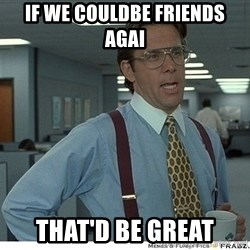 Yeah If You Could Just - If we couldbe friends agai  That'd be great