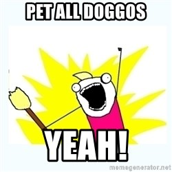 All the things - Pet all doggos Yeah!