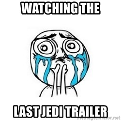 Crying face - Watching the LAST JEDI trailer