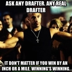 Dom Fast and Furious - ask any drafter. any real drafter It don't matter if you win by an inch or a mile. Winning's winning.