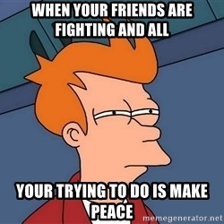 Futurama Fry - When your friends are fighting and all your trying to do is make peace