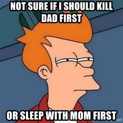Not sure if troll - Not sure if i should kill dad first or sleep with mom first