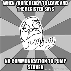 Whyyy??? - when youre ready to leave and the register says  no communication to pump server
