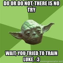 Advice Yoda Gives - Do or do not, there is no try wait, you tried to train luke.  :3