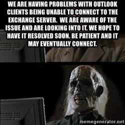 Waiting For - We are having problems with Outlook clients being unable to connect to the Exchange server.  We are aware of the issue and are looking into it. We hope to have it resolved soon. Be patient and it may eventually connect.
