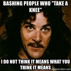 """You keep using that word, I don't think it means what you think it means - Bashing people who """"take a knee"""" I do not think it means what you think it means"""