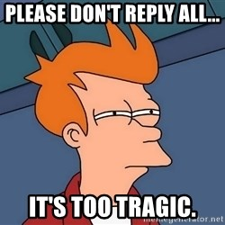 Futurama Fry - Please don't reply all... It's too tragic.