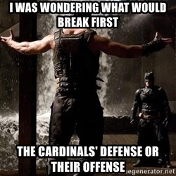 Bane Let the Games Begin - I was wondering what would break first the cardinals' defense or their offense