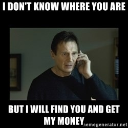 I will find you and kill you - I don't know where You are BUT i will FIND YOU and get my money