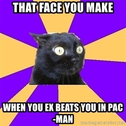 Anxiety Cat - that face you make  when you ex beats you in pac-man