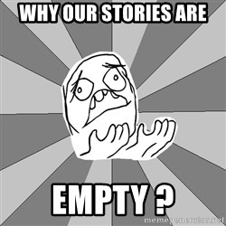 Whyyy??? - WHY Our stories are EMPTY ?