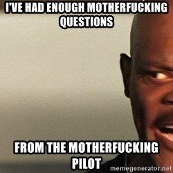 Snakes on a plane Samuel L Jackson - I've HAD ENOUGH MOTHERFUCKING QUESTIONS FROM THE MOTHERFUCKING PILOT