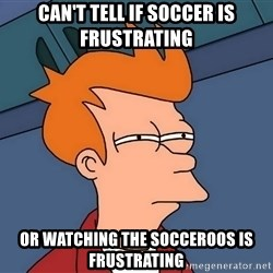 Futurama Fry - Can't tell if soccer is frustrating or watching the socceroos is frustrating