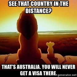 simba mufasa - see that country in the distance? that's australia. you will never get a visa there.