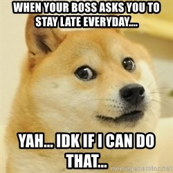 Dogeeeee - When your boss asks you to stay late everyday.... yah... idk if i can do that...
