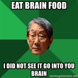 High Expectations Asian Father - eat brain food i did not see it go into you brain