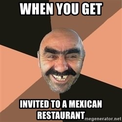 Provincial Man - when you get  invited to a mexican restaurant