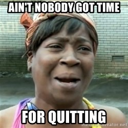 Ain't Nobody got time fo that - Ain't Nobody got time for quitting