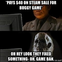 Waiting For - *Pays $40 on steam sale for buggy game* oh hey look they fixed something- oh, game ban.