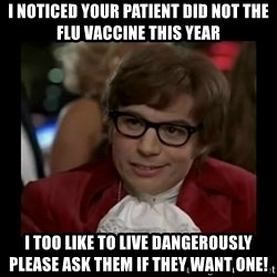 Dangerously Austin Powers - I noticed your patient did not the flu vaccine this year I too like to live dangerously     Please ask them if they want one!