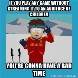 you're gonna have a bad time guy - if you play any game without streaming it to an audience of children you're gonna have a bad time