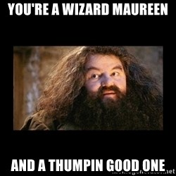 You're a Wizard Harry - You're a WIZARD MAUREEN And a thumpin good one