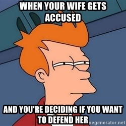 Futurama Fry - When your wife gets accused and you're deciding if you want to defend her
