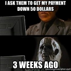 Waiting For - I ask them to get my payment down 50 dollars 3 weeks ago
