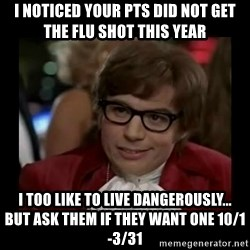Dangerously Austin Powers - i noticed your pts did not get the flu shot this year i too like to live dangerously...   But ask them if they want one 10/1-3/31