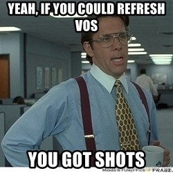 Yeah If You Could Just - Yeah, if you could refresh vos You got shots