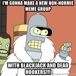 bender blackjack and hookers - I'm gonna make a new non-normie meme group with blackjack and dead hookers!!!