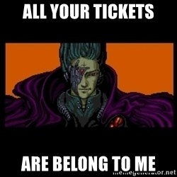 All your base are belong to us - All YOUR TICKETS are belong to me