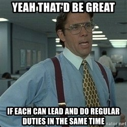 Yeah that'd be great... - Yeah that'd be great if each can lead and do regular duties in the same time