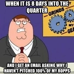 Grinds My Gears Peter Griffin - When it is 8 days into the quarter and i get an email asking why i haven't pitched 100% of my ropps