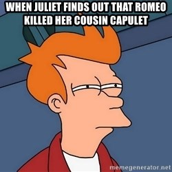 Futurama Fry - When juliet finds out that romeo killEd her couSin capulet