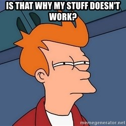 Futurama Fry - IS THAT WHY MY STUFF DOESN'T WORK?