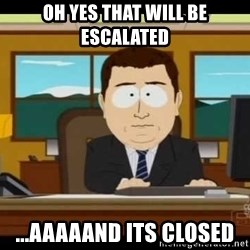 Aand Its Gone - Oh yes that will be escalated ...aaaaand its closed