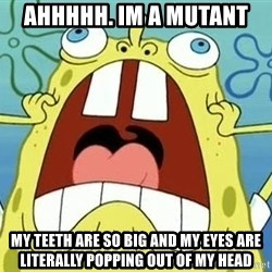 Enraged Spongebob - Ahhhhh. Im a mutant My teeTh are so big and my eyes are literally Popping out of my head