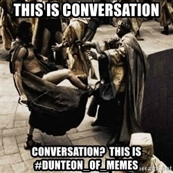 sparta kick - This is conversation Conversation?  This is #Dunteon_Of_Memes