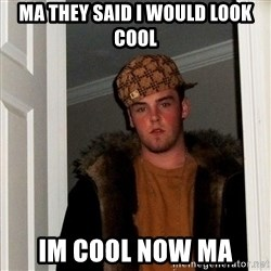 Scumbag Steve - Ma they said i would look Cool Im coOl now ma