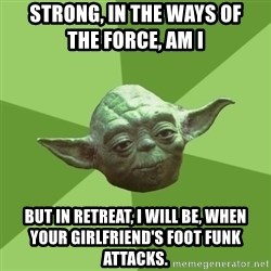 Advice Yoda Gives - Strong, in the ways of            the force, am i but in retreat, i will be, when         your girlfriend's foot funk attacks.