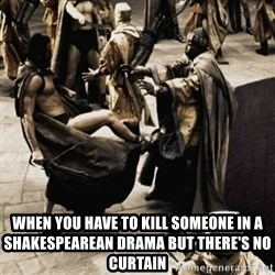 sparta kick - When you have to kill someone in a shakespearean Drama but there's no curtain