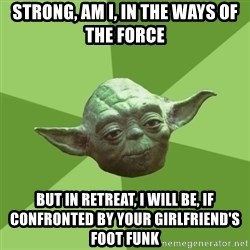 Advice Yoda Gives - strong, am i, in the ways of the force but in retreat, i will be, if confronted by your girlfriend's foot funk