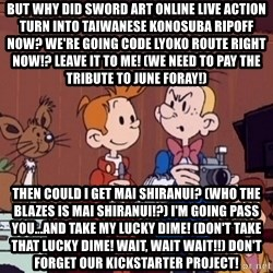 This is Spirou and Fantasio reporting... - But why did Sword Art Online live action turn into Taiwanese Konosuba ripoff now? We're going Code Lyoko route right now!? Leave it to me! (We need to pay the tribute to June Foray!) Then could I get Mai Shiranui? (Who the blazes is Mai Shiranui!?) I'm going pass you...and take my lucky dime! (Don't take that Lucky Dime! Wait, wait wait!!) Don't forget our Kickstarter project!
