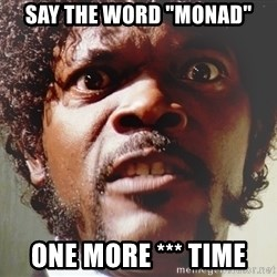 "Mad Samuel L Jackson - Say the word ""monad"" one more *** time"